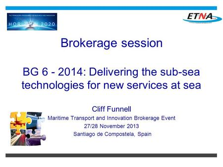 Brokerage session BG 6 - 2014: Delivering the sub-sea technologies for new services at sea Cliff Funnell Maritime Transport and Innovation Brokerage Event.
