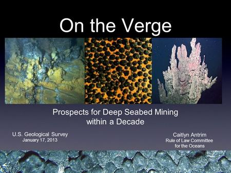 On the Verge Prospects for Deep Seabed Mining within a Decade Caitlyn Antrim Rule of Law Committee for the Oceans U.S. Geological Survey January 17, 2013.