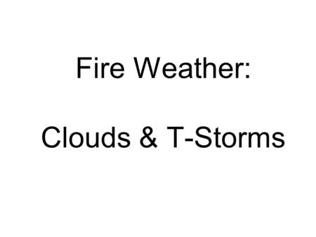 Fire Weather: Clouds & T-Storms. Physical structure of a cloud Minute water droplets Ice crystals Combination of both Why are clouds important for fire.