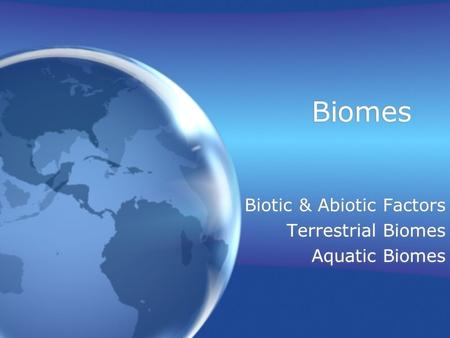Biomes Biotic & Abiotic Factors Terrestrial Biomes Aquatic Biomes Biotic & Abiotic Factors Terrestrial Biomes Aquatic Biomes.