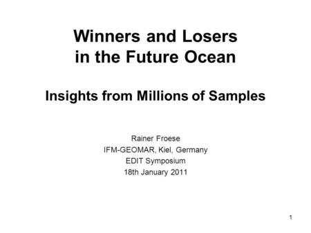 Winners and Losers in the Future Ocean Insights from Millions of Samples Rainer Froese IFM-GEOMAR, Kiel, Germany EDIT Symposium 18th January 2011 1.