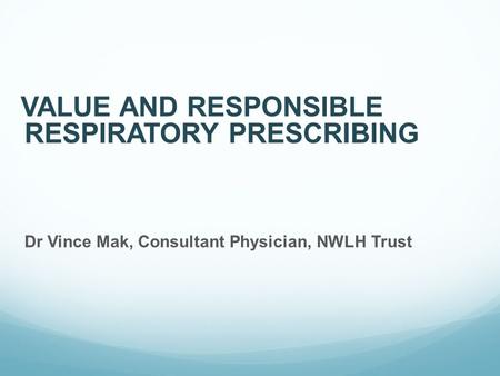 VALUE AND RESPONSIBLE RESPIRATORY PRESCRIBING Dr Vince Mak, Consultant Physician, NWLH Trust.
