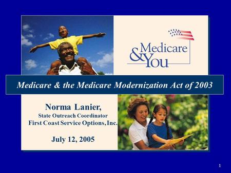 1 Medicare & the Medicare Modernization Act of 2003 Norma Lanier, State Outreach Coordinator First Coast Service Options, Inc. July 12, 2005.