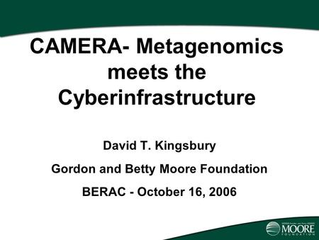 Presentation Title April 4, 2002 CAMERA- Metagenomics meets the Cyberinfrastructure David T. Kingsbury Gordon and Betty Moore Foundation BERAC - October.