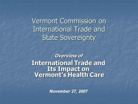 Vermont Commission on International Trade and State Sovereignty Overview of International Trade and Its Impact on Vermont's Health Care Vermont's Health.