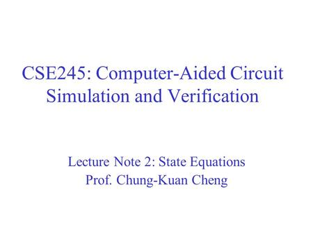 CSE245: Computer-Aided Circuit Simulation and Verification Lecture Note 2: State Equations Prof. Chung-Kuan Cheng.