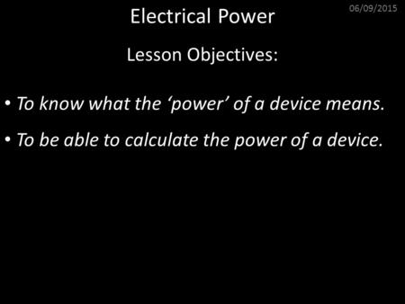 06/09/2015 Electrical Power Lesson Objectives: To know what the 'power' of a device means. To be able to calculate the power of a device.