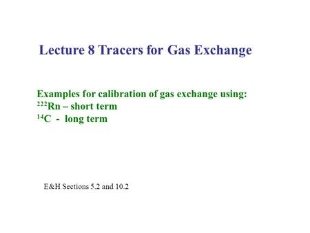 Lecture 8 Tracers for Gas Exchange Examples for calibration of gas exchange using: 222 Rn – short term 14 C - long term E&H Sections 5.2 and 10.2.