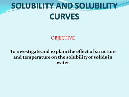 OBJECTIVE To investigate and explain the effect of structure and temperature on the solubility of solids in water.
