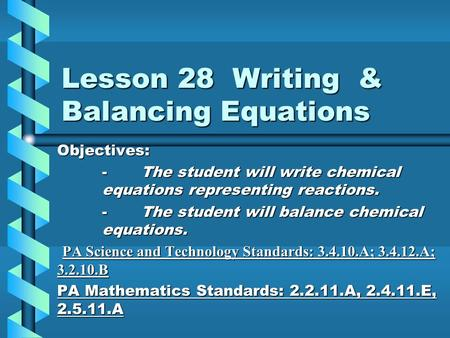 Lesson 28 Writing & Balancing Equations Objectives: - The student will write chemical equations representing reactions. - The student will balance chemical.