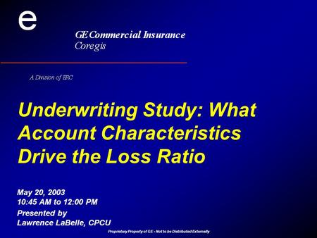 Proprietary Property of GE - Not to be Distributed Externally Underwriting Study: What Account Characteristics Drive the Loss Ratio Presented by Lawrence.