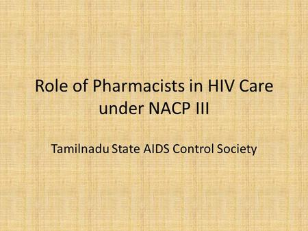 Role of Pharmacists in HIV Care under NACP III Tamilnadu State AIDS Control Society.
