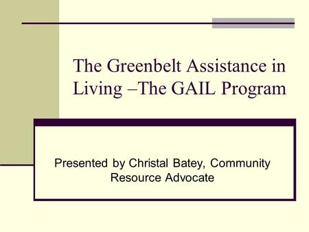 The Greenbelt Assistance in Living –The GAIL Program Presented by Christal Batey, Community Resource Advocate.