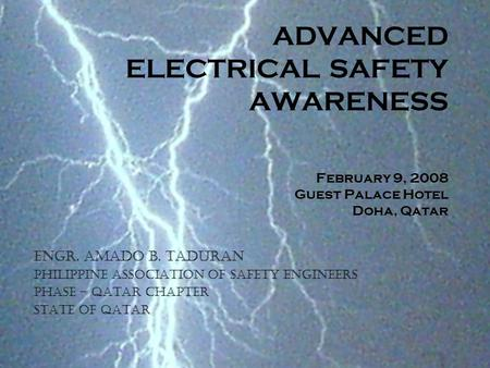 ADVANCED ELECTRICAL SAFETY AWARENESS February 9, 2008 Guest Palace Hotel Doha, Qatar Engr. Amado B. Taduran Philippine Association of Safety Engineers.