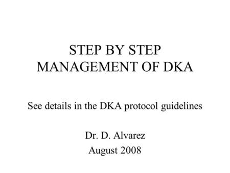 STEP BY STEP MANAGEMENT OF DKA See details in the DKA protocol guidelines Dr. D. Alvarez August 2008.