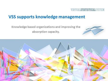 VSS supports knowledge management Knowledge based organizations and improving the absorption capacity.