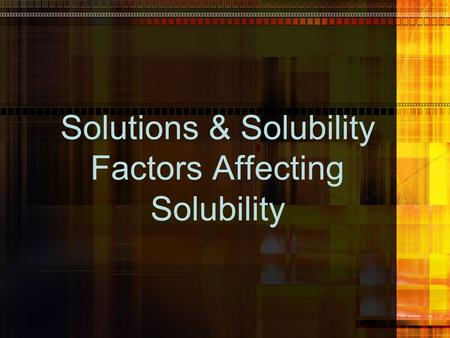 Solutions & Solubility Factors Affecting Solubility.