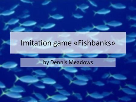 Imitation game «Fishbanks» by Dennis Meadows. Victory conditions Higher balance at the end of the game Balance = bank balance + ship scrap value ($250.