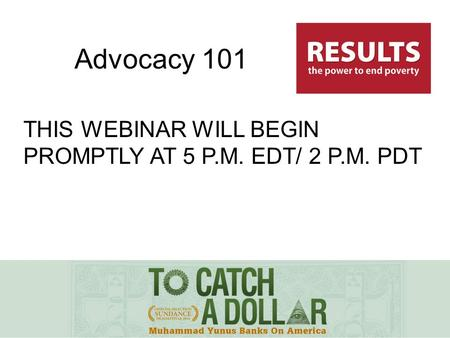 THIS WEBINAR WILL BEGIN PROMPTLY AT 5 P.M. EDT/ 2 P.M. PDT Advocacy 101.