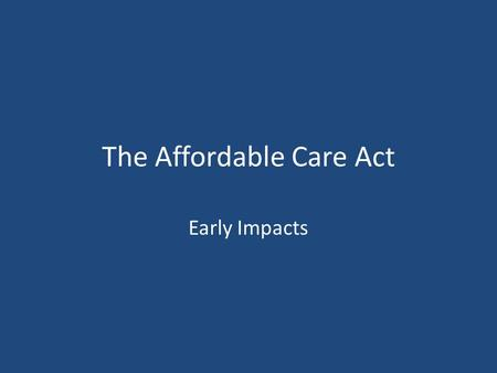 The Affordable Care Act Early Impacts. The main provisions of the law do not launch until 2014. However, a lot of change has taken place. Dependent Coverage: