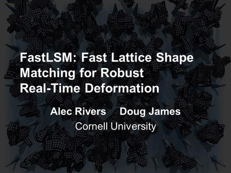 FastLSM: Fast Lattice Shape Matching for Robust Real-Time Deformation Alec RiversDoug James Cornell University.