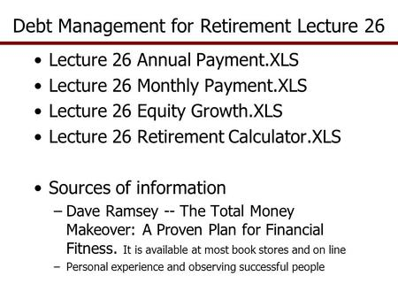Lecture 26 Annual Payment.XLS Lecture 26 Monthly Payment.XLS Lecture 26 Equity Growth.XLS Lecture 26 Retirement Calculator.XLS Sources of information –Dave.