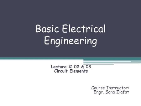 Basic Electrical Engineering Lecture # 02 & 03 Circuit Elements Course Instructor: Engr. Sana Ziafat.