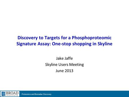Proteomics and Biomarker Discovery Discovery to Targets for a Phosphoproteomic Signature Assay: One-stop shopping in Skyline Jake Jaffe Skyline Users Meeting.