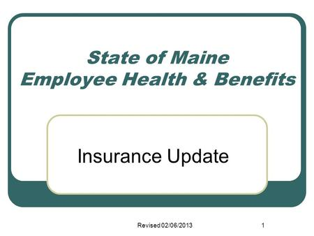 State of Maine Employee Health & Benefits Insurance Update Revised 02/06/20131.