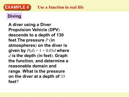 Diving EXAMPLE 6 Use a function in real life A diver using a Diver Propulsion Vehicle ( DPV ) descends to a depth of 130 feet.The pressure P ( in atmospheres.