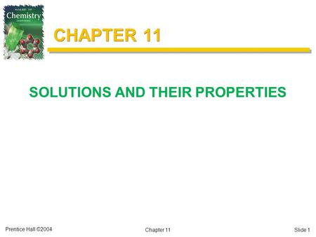 Prentice Hall ©2004 CHAPTER 11 SOLUTIONS AND THEIR PROPERTIES Chapter 11Slide 1.