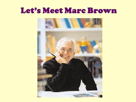 Let's Meet Marc Brown. Marc Brown is the author and illustrator of the famous Arthur books.