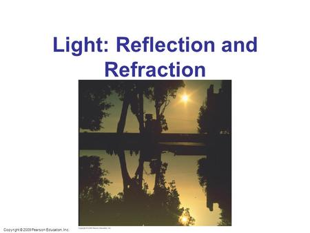 Copyright © 2009 Pearson Education, Inc. Light: Reflection and Refraction.