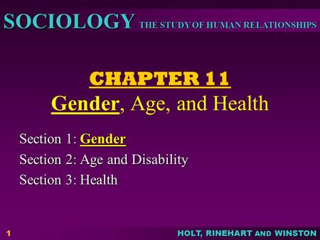 THE STUDY OF HUMAN RELATIONSHIPS SOCIOLOGY HOLT, RINEHART AND WINSTON 1 CHAPTER 11 Gender, Age, and Health Section 1: Gender Section 2: Age and Disability.