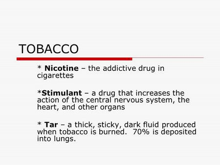 TOBACCO * Nicotine – the addictive drug in cigarettes