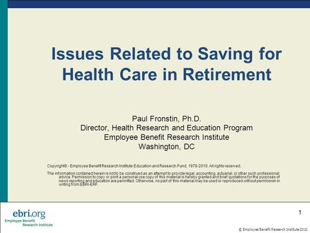 © Employee Benefit Research Institute 2010 1 Issues Related to Saving for Health Care in Retirement Paul Fronstin, Ph.D. Director, Health Research and.
