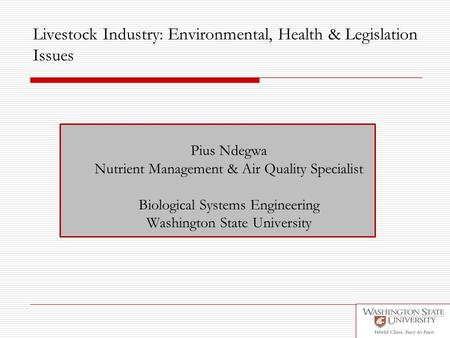 Livestock Industry: Environmental, Health & Legislation Issues Pius Ndegwa Nutrient Management & Air Quality Specialist Biological Systems Engineering.