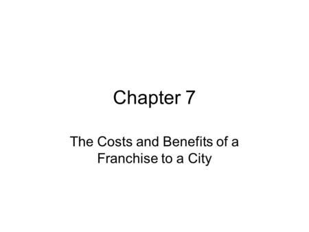 Chapter 7 The Costs and Benefits of a Franchise to a City.