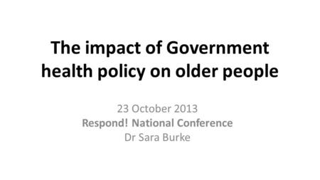 The impact of Government health policy on older people 23 October 2013 Respond! National Conference Dr Sara Burke.