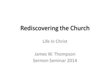 Rediscovering the Church Life In Christ James W. Thompson Sermon Seminar 2014.
