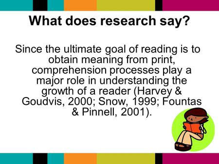 What does research say? Since the ultimate goal of reading is to obtain meaning from print, comprehension processes play a major role in understanding.