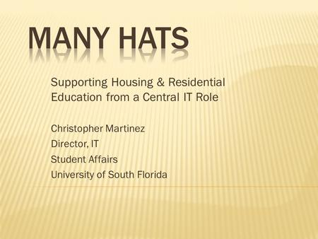 Supporting Housing & Residential Education from a Central IT Role Christopher Martinez Director, IT Student Affairs University of South Florida.