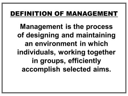 Management is the process of designing and maintaining an environment in which individuals, working together in groups, efficiently accomplish selected.