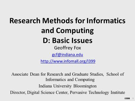 I399 1 Research Methods for Informatics and Computing D: Basic Issues Geoffrey Fox  Associate Dean for Research.
