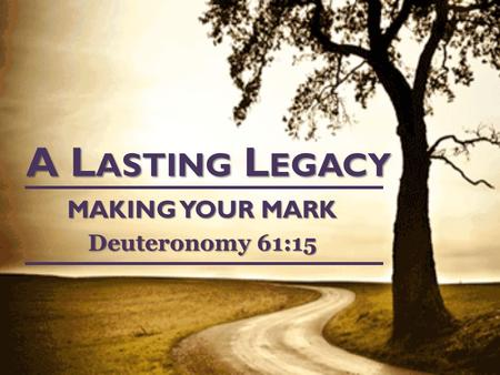 A L ASTING L EGACY MAKING YOUR MARK Deuteronomy 61:15.