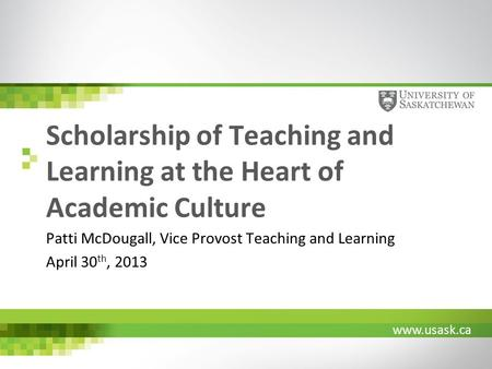 Www.usask.ca Scholarship of Teaching and Learning at the Heart of Academic Culture Patti McDougall, Vice Provost Teaching and Learning April 30 th, 2013.