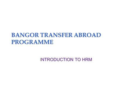 BANGOR TRANSFER ABROAD PROGRAMME INTRODUCTION TO HRM.