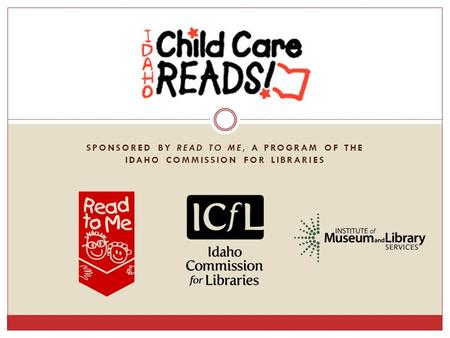 SPONSORED BY READ TO ME, A PROGRAM OF THE IDAHO COMMISSION FOR LIBRARIES.