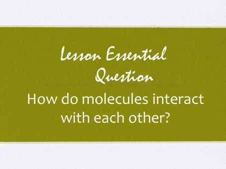 Lesson Essential Question How do molecules interact with each other?