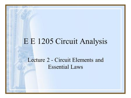 E E 1205 Circuit Analysis Lecture 2 - Circuit Elements and Essential Laws.